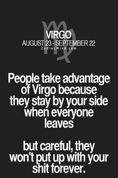 Virgo - People take advantage of a Virgo because they stay by your side when everyone leaves... but be careful.