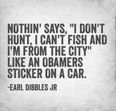 Nothing says I'm from the city, don't hunt and fish, like an Obama sticker... (especially on a Prius!)   -Earl Dibbles Jr