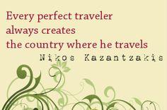 Every perfect traveler always creates the country where he travels.  [Nikos Kazantzakis]