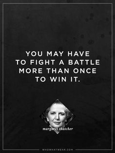 """You may have to fight a battle more than once to win it."" - Margaret Thatcher #WWWQuotesToLiveBy"