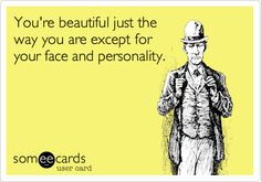You're beautiful just the way you are except for your face and personality.