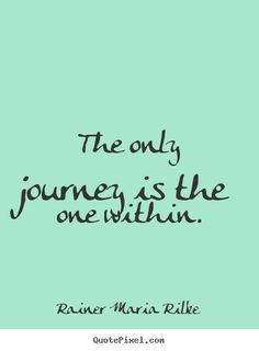 "The only journey is the journey within."" - Rainer Maria Rilke"
