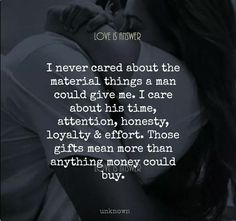 I never cared about the materialistic things. I care about his time, honesty, attention, loyalty & effort. Means more than anything money can buy.