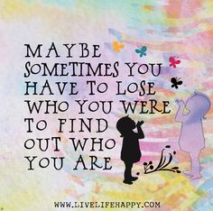 Maybe sometimes you have to lose who you were to find out who you are.