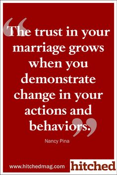 The trust in your marriage grows when you demonstrate change in your actions and behaviors.