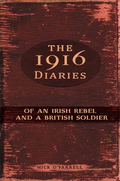 The 1916 Diaries of an Irish Rebel and a British Soldier - Mick O Farrell