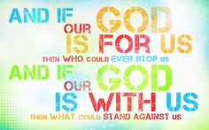 If our God is for us then who couls ever stop us, and if our God is with us then what could stand against us? --Romans 8:31
