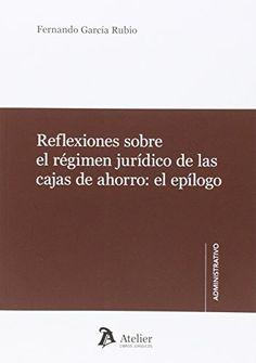 Reflexiones sobre el régimen jurídico de las cajas de ahorro, el epílogo / Fernando García Rubio. Atelier, 2015