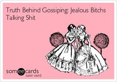 Truth Behind Gossiping: Jealous Bitchs Talking Shit.