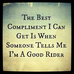 The best compliment I can get is when someone tells me I'm a good rider. www.Nicker.com