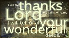 I will give thanks to you, Lord , with all my heart; I will tell of all your wonderful deeds.  Psalm 9:1 NIVUK