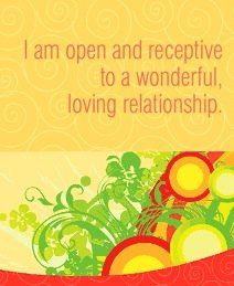 I am open and receptive to a wonderful, loving relationship.  ~ Louise L. Hay
