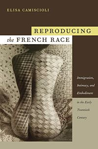 Elisa Camiscioli - Reproducing the French Race: Immigration, Intimacy, and Embodiment in the Early Twentieth Century