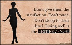 Don't give them the satisfaction. Don't react. Don't stoop to their level. Living well is the BEST REVENGE. Revenge Quotes, Job Quotes, Karma Quotes, Quotable Quotes, Happy Quotes, True Quotes, Qoutes, Uplifting Quotes, Positive Quotes
