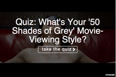 Discover what kind of 'Fifty Shades' movie-goer you are. Your result is sure to delight you more than an eyeful of Mr. Grey in his ripped jeans!