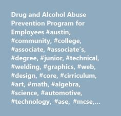 Drug and Alcohol Abuse Prevention Program for Employees #austin, #community, #college, #associate, #associate's, #degree, #junior, #technical, #welding, #graphics, #web, #design, #core, #cirriculum, #art, #math, #algebra, #science, #automotive, #technology, #ase, #mcse, #studio, #criminal, #justice, #health, #science, #nursing, #texas, #music, #dance, #drama, #culinary, #radiology, #autocad, #photoshop, #dreamweaver, #education, #2, #year, #fire, #protection, #photography, #radio…
