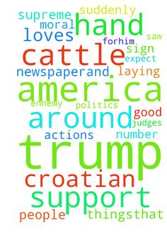 Today (I Croatian) i prayed for Trump and America(?!) -  This morning i read some article about Trump in croatian newspaperand i saw Trump with Bible in his hand and group of pastors laying hands on him and praying forhim and suddenly i started to cry and pray for Trump and America. Please support me in prayer. I felt in the spirit that God loves him very much and i prayed for a shield around him and all the people around him. I prayed for politics, economy, blessings, thriving of cattle…