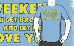 Weekend You Get Back Here And Let Me Love You T Shirt | Funny Spongebob Quote | Buy at http://www.redbubble.com/people/bitsnbobs/works/16016578-weekend-you-get-back-here-and-let-me-love-you-t-shirt