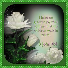 I have no greater joy than to hear that my children walk in truth.   3 John 4:4 KJV