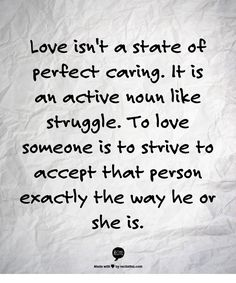 """""""Love isn't a state of perfect caring. It is an active noun like struggle. To love someone is to strive to accept that person exactly the way he or she is. Quotes To Live By, Me Quotes, Growth Quotes, To Strive, New Things To Learn, Quotable Quotes, What Is Love, Beautiful Words, Picture Quotes"""