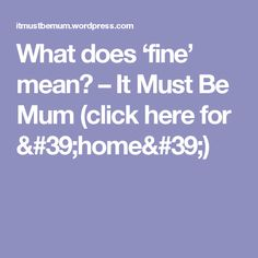 What does 'fine' mean? – It Must Be Mum (click here for 'home')