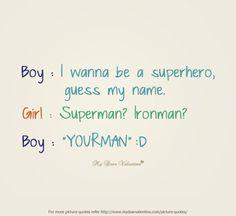 Sweet #Love #Quotes   Boy. I wanna be a superhero, guess my name. Girl. Superman, Ironman. Boy. Yourman.