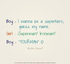 Sweet #Love #Quotes   Boy. I wanna be a superhero, guess my name. Girl. Superman, Ironman. Boy. Yourman.