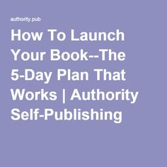 How To Launch Your Book--The 5-Day Plan That Works | Authority Self-Publishing