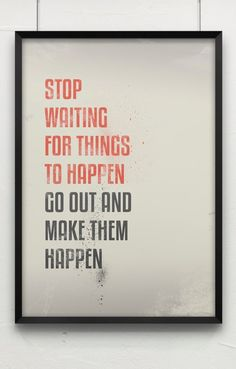 Stop waiting for things to happen go out and make them happen.
