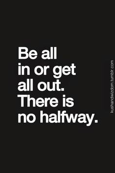 Be all in or get all out.