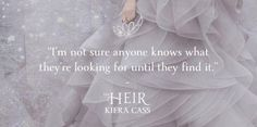 """""""I'm not sure anyone knows what they're looking for until they find it."""" - Kiera Cass"""