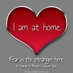 """I am at home. Fear is the stranger here."" A Course in Miracles #ACIM http://www.fromanxietytolove.com/acim-quote-board/"