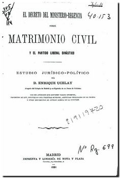 Decreto del Ministerio-Regencia sobre matrimonio civil y el Partido Liberal Dinástico : estudio jurídico-político / Enrique Ucelay. - Madrid : Imprenta y Libreria de Moya y Plaza, 1881.