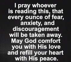 I Pray Whoever is Reading this, that every Ounce of Fear, anxiety, and discouragement will be taken away. May God comfort You with His Love and Refill your heart with His Peace. Bible Quotes, Words Quotes, Me Quotes, Bible Verses, Peace Quotes, Sayings, Prayer For Anxiety, Let Go And Let God, Prayer For Today