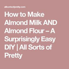 How to Make Almond Milk AND Almond Flour – A Surprisingly Easy DIY   All Sorts of Pretty