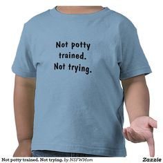 Not potty trained. Not trying. Tee Shirt