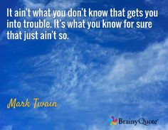 It ain't what you don't know that gets you into trouble. It's what you know for sure that just ain't so. / Mark Twain