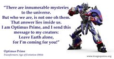 There are innumerable mysteries to the universe. But who we are, is not one of them. That answer lies inside us. I am Optimus Prime, and I s...