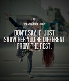 Don't say it. Just show her you're different from the rest #quote #words #Gentleman's Guide