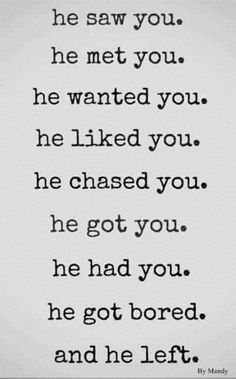 He saw you. He met you. He wanted you. He liked you. He chased you. He got you. He had you. He gor bored, and he left.