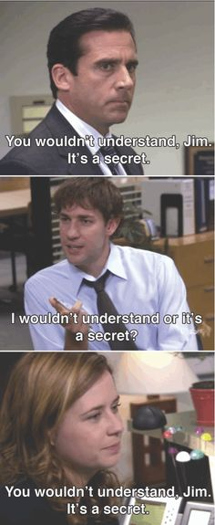 You wouldn't understand Jim it's a secret. I love this show. Us Office, Office Memes, Paper People, Hilarious, Funny, Make Me Smile, Movies And Tv Shows, Laughter, Haha