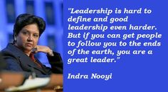 "Indra Nooyi ""Leadership is hard to define and good leadership even harder. But if you can get people to follow you to the ends of the earth, you are a great leader."""