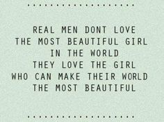 Real men don't love the most beautiful girls in the world - they love the girl who can make their world the most beautiful.