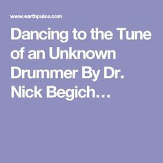 Dancing to the Tune of an Unknown Drummer                 By Dr. Nick Begich…