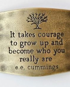 Aging Gracefully... It takes courage to grow up and become who you really are.  E.e. Cumnings