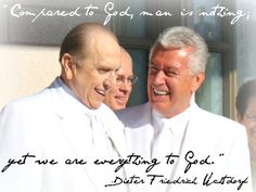 """""""Compared to God, man is nothing; yet we are everything to God.""""  -Dieter F. Uchtdorf.     Love this man!"""