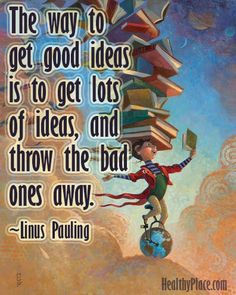 Positive quote: The way to get good ideas is to get lots of ideas, and throw the bad ones away.   www.HealthyPlace.com
