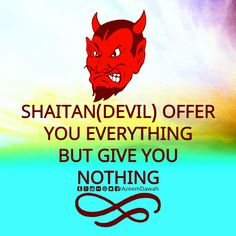 SHAITAN(DEVIL) OFFER YOU EVERYTHING BUT GIVE YOU NOTHING