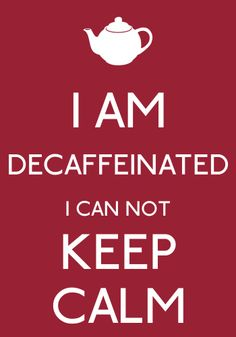 I AM DECAFFEINATED I CAN NOT KEEP CALM-by arzu