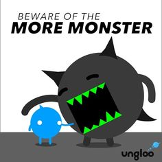 """The More Monster comes from planet Options. When you spend your day in """"I Want/Need"""" mode he will fly down to earth and swallow you up whole and then you'll wonder why you feel like shit. And then your friend who only has 4 shirts and 2 pairs of shoes will say """"Because the More Monster has been eating you alive."""" So then it's up to you to pair down a little or a lot and role model some simplicity because your kids are watching and lord knows More is only going to get bigger over time and if…"""